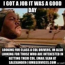 It was a good day - I got a job it was a good day looking for class a cdl drivers, im also looking for those who are interested in getting their cdl. email sean at salexander@umbservices.com