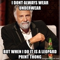 The Most Interesting Man In The World - i dont always wear underwear but when i do it is a leopard print thong