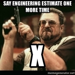am i the only one around here - Say engineering estimate one more time x