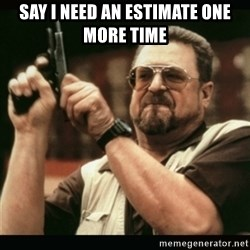 am i the only one around here - say i need an estimate one more time