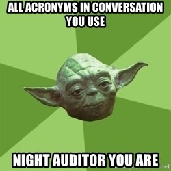Advice Yoda Gives - all acronyms in conversation you use night auditor you are