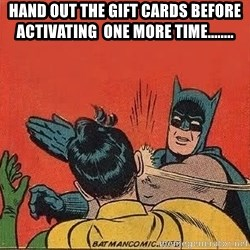 batman slap robin - HAND OUT THE GIFT CARDS BEFORE ACTIVATING  ONE MORE TIME........