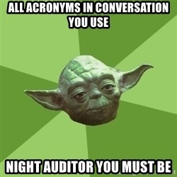 Advice Yoda Gives - all acronyms in conversation you use night auditor you must be