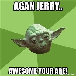 Advice Yoda Gives - aGAN jERRY.. aWESOME yOUR ARE!