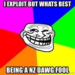 Trollface - i exploit but whats best being a NZ DAWG FOOL