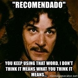 "You keep using that word, I don't think it means what you think it means - ""Recomendado"" you keep using that word, i don't think it means what you think it means..."