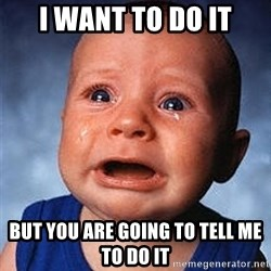 Crying Baby - I WANT TO DO IT BUT YOU ARE GOING TO TELL ME TO DO IT