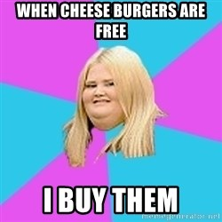 Fat Girl - When cheese burgers are free I buy theM