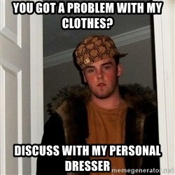 Scumbag Steve - YOU GOT A PROBLEM WITH MY CLOTHES? DISCUSS WITH MY PERSONAL DRESSER