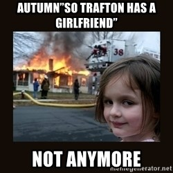 "burning house girl - Autumn""so trafton has a girlfriend"" Not anymore"