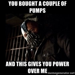 Bane Meme - you bought a couple of pumps and this gives you power over me