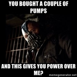 Bane Meme - you bought a couple of pumps and this gives you power over me?
