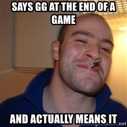 Good Guy Greg - says gg at the end of a game and ACTUALLY means it