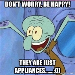 calamardo me vale - don't worry, be happy! They are just appliances.......;0)