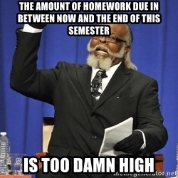 Rent Is Too Damn High - The amount of homework due in between now and the end of this semester is too damn high