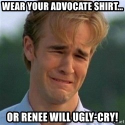 90s Problems - Wear your Advocate shirt... or renee will ugly-cry!