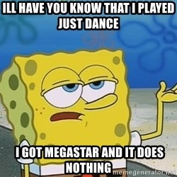 I'll have you know Spongebob - ill have you know that i played just dance  i got megastar and it does nothing