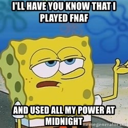 I'll have you know Spongebob - I'll have you know that i played fnaf  and used all my power at midnight