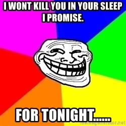 Trollface - i wont kill you in your sleep i promise. for tonight......