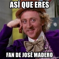 Willy Wonka - así que eres fan de josé madero