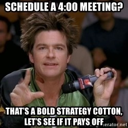 Bold Strategy Cotton - Schedule a 4:00 meeting? That's a bold strategy cotton, let's see if it pays off