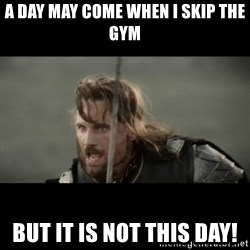 But it is not this Day ARAGORN - A day may coMe when i skip the gym But it is not this day!