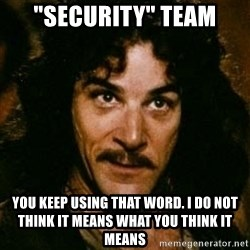 "You keep using that word, I don't think it means what you think it means - ""security"" team you keep using that word. I do not think it means what you think it means"