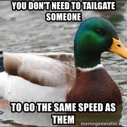 Actual Advice Mallard 1 - You don't need to tailgate someone to go the same speed as them