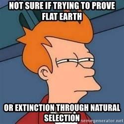 Not sure if troll - not sure if trying to prove flat earth or extinction through natural selection