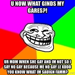Trollface - u now what ginds my gares?! ur mom when she gay and im not so i say no gay because me no gay le xddd you know what im sauign famm?