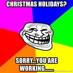 Trollface - Christmas holidays? Sorry...you are working.......