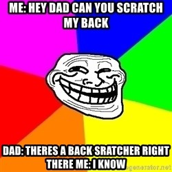 Trollface - Me: Hey dad can you scratch my bacK Dad: theres a back sratcher right there Me: i know