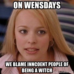 mean girls - on wensdays we blame inncoent people of being a witch
