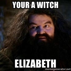 Yer A Wizard Harry Hagrid - your a witch elizabeth
