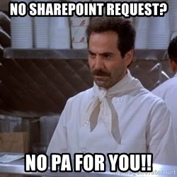 soup nazi - No sharepoint request? No pa for you!!