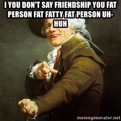 Ducreux - I you don't say friendship you fat person fat