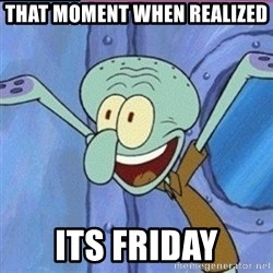 calamardo me vale - that moment when realized its friday