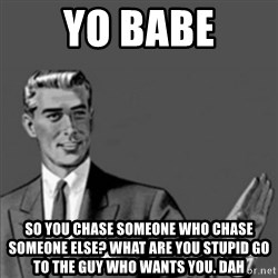Correction Guy - Yo BABE So you chase someone who chase someone else? WHAT are you stupid go to the guy who wants you. DAH