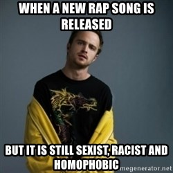 Jesse Pinkman - When a new rap song is released but it is still Sexist, racist and homophobic