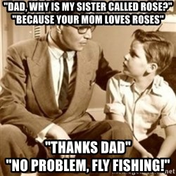 "father son  - ""Dad, why is my sister called rose?"" ""because your mom loves roses"" ""thanks dad""                                    ""no problem, fly fishing!"""