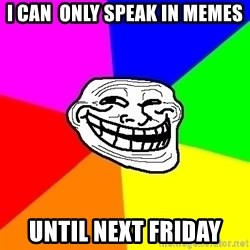 Trollface - I can  only speak in memes until next friday