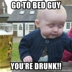 Bad Drunk Baby - Go to Bed guy You're drunk!!