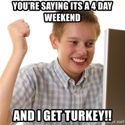 First Day on the internet kid - You're saying its a 4 day weekend  And i get turkey!!