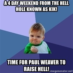 Success Kid - A 4 DAY WEEKEND FROM THE HELL HOLE KNOWN AS KIK! TIME FOR PAUL WEAVER TO RAISE HELL!