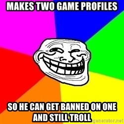 Trollface - Makes Two Game profiles So he can get banned on one and still troll