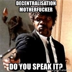 English motherfucker, do you speak it? - DECENTRALISATION MOTHERFUCKER Do you speak it?