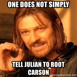 One Does Not Simply - One does not simply tell julian to root carson