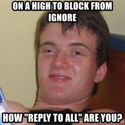 """high/drunk guy - On a high to block from ignore How """"reply to all"""" are you?"""