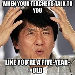 Jackie Chan - WHEN YOUR TEACHERS TALK TO YOU LIKE YOU'RE A FIVE-YeAR-OLD