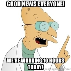 Good News Everyone - Good News everyone! we're working 10 hours today!